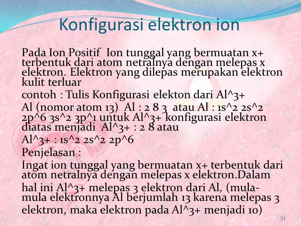 Konfigurasi elektron ion Pada Ion Positif Ion tunggal yang bermuatan x+ terbentuk dari atom netralnya dengan melepas x elektron. Elektron yang dilepas