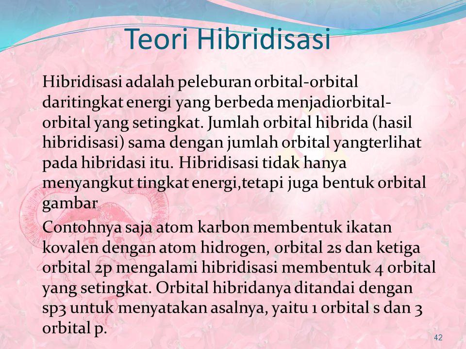 Teori Hibridisasi Hibridisasi adalah peleburan orbital-orbital daritingkat energi yang berbeda menjadiorbital- orbital yang setingkat. Jumlah orbital