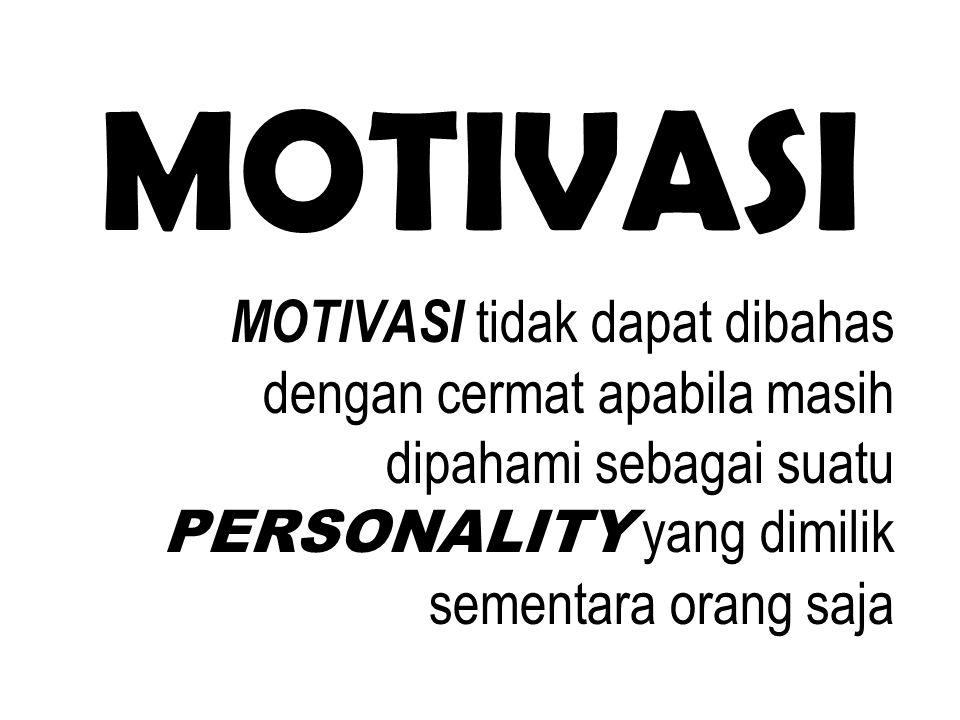 MOTIVASI MOTIVASI tidak dapat dibahas dengan cermat apabila masih dipahami sebagai suatu PERSONALITY yang dimilik sementara orang saja