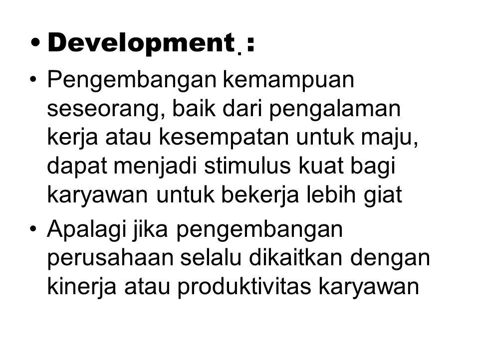 . Development : Pengembangan kemampuan seseorang, baik dari pengalaman kerja atau kesempatan untuk maju, dapat menjadi stimulus kuat bagi karyawan untuk bekerja lebih giat Apalagi jika pengembangan perusahaan selalu dikaitkan dengan kinerja atau produktivitas karyawan