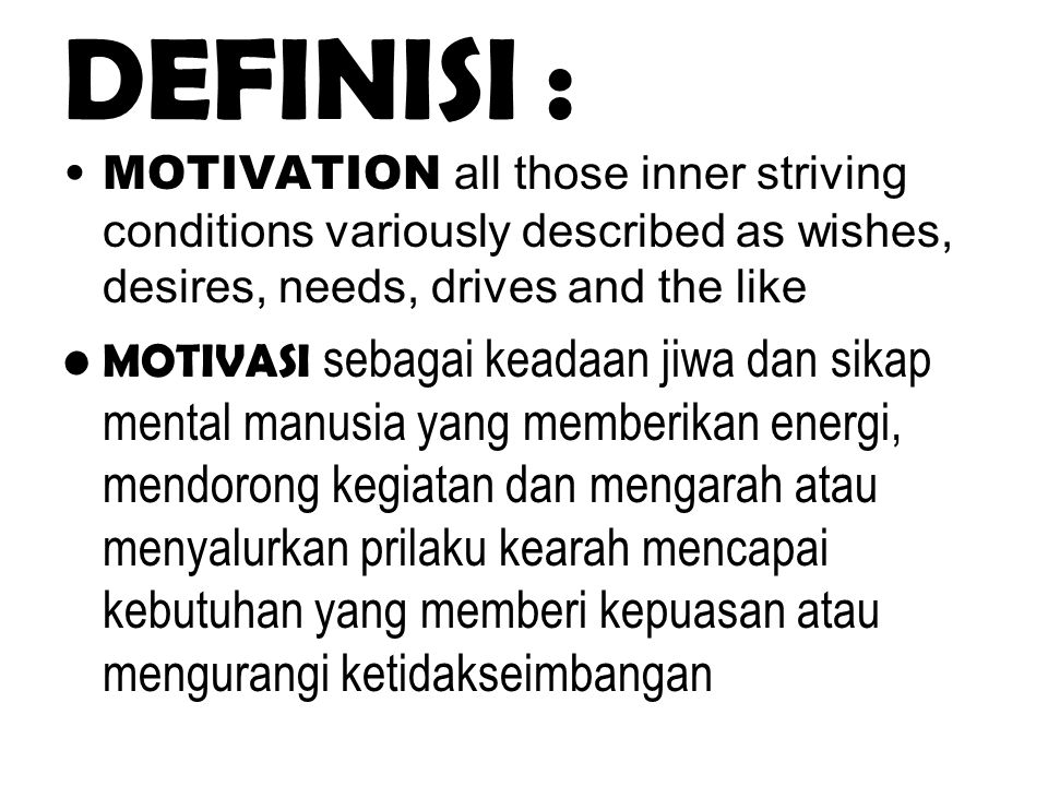 DEFINISI : MOTIVATION all those inner striving conditions variously described as wishes, desires, needs, drives and the like MOTIVASI sebagai keadaan