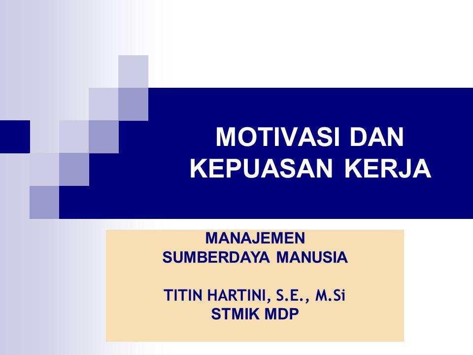 MOTIVASI DAN KEPUASAN KERJA MANAJEMEN SUMBERDAYA MANUSIA TITIN HARTINI, S.E., M.Si STMIK MDP