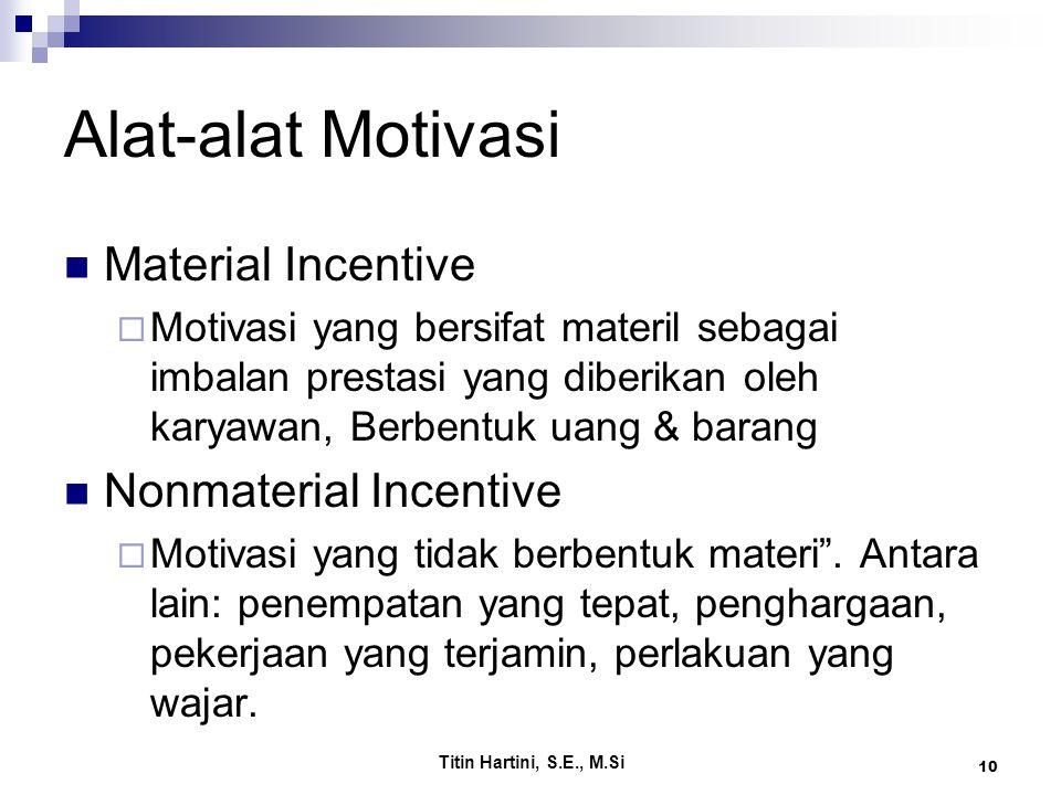 Titin Hartini, S.E., M.Si 10 Alat-alat Motivasi Material Incentive  Motivasi yang bersifat materil sebagai imbalan prestasi yang diberikan oleh karyawan, Berbentuk uang & barang Nonmaterial Incentive  Motivasi yang tidak berbentuk materi .