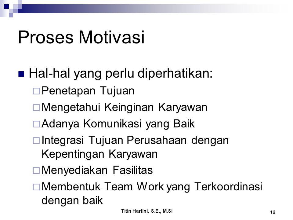 Titin Hartini, S.E., M.Si 12 Proses Motivasi Hal-hal yang perlu diperhatikan:  Penetapan Tujuan  Mengetahui Keinginan Karyawan  Adanya Komunikasi yang Baik  Integrasi Tujuan Perusahaan dengan Kepentingan Karyawan  Menyediakan Fasilitas  Membentuk Team Work yang Terkoordinasi dengan baik