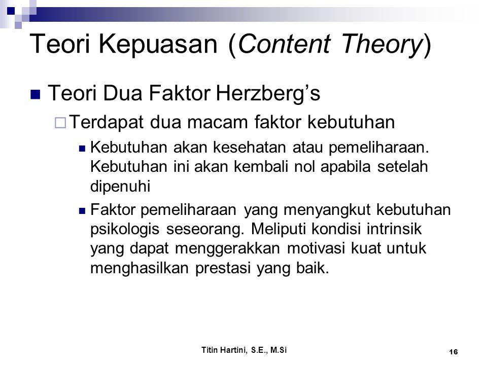 Titin Hartini, S.E., M.Si 16 Teori Kepuasan (Content Theory) Teori Dua Faktor Herzberg's  Terdapat dua macam faktor kebutuhan Kebutuhan akan kesehatan atau pemeliharaan.