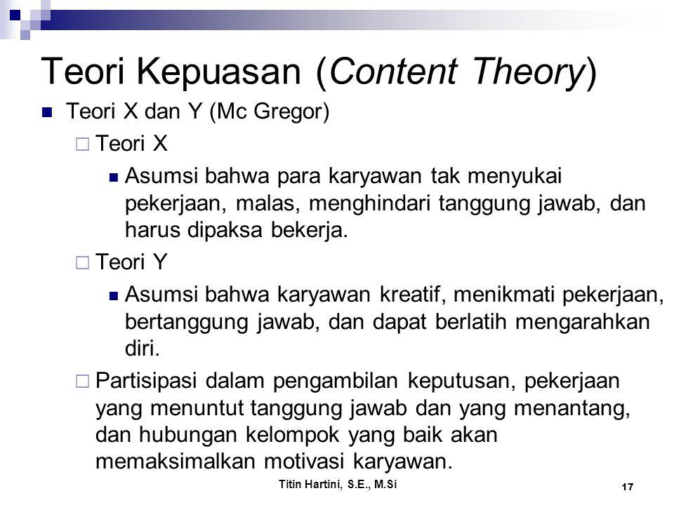 Titin Hartini, S.E., M.Si 17 Teori Kepuasan (Content Theory) Teori X dan Y (Mc Gregor)  Teori X Asumsi bahwa para karyawan tak menyukai pekerjaan, malas, menghindari tanggung jawab, dan harus dipaksa bekerja.