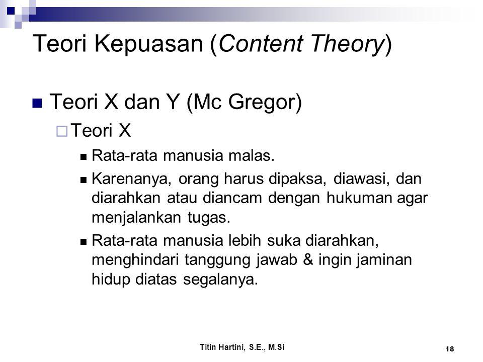 Titin Hartini, S.E., M.Si 18 Teori Kepuasan (Content Theory) Teori X dan Y (Mc Gregor)  Teori X Rata-rata manusia malas. Karenanya, orang harus dipak
