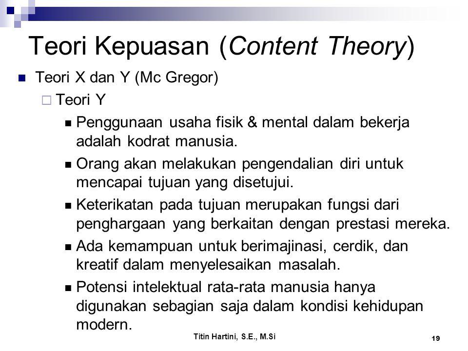 Titin Hartini, S.E., M.Si 19 Teori Kepuasan (Content Theory) Teori X dan Y (Mc Gregor)  Teori Y Penggunaan usaha fisik & mental dalam bekerja adalah