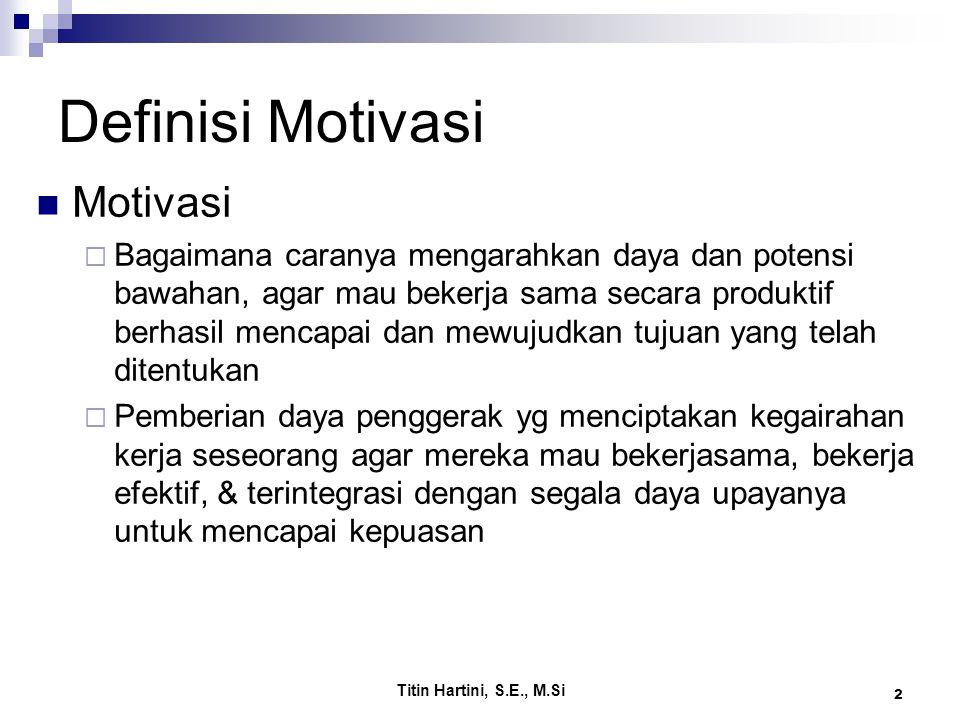 Titin Hartini, S.E., M.Si 2 Definisi Motivasi Motivasi  Bagaimana caranya mengarahkan daya dan potensi bawahan, agar mau bekerja sama secara produkti
