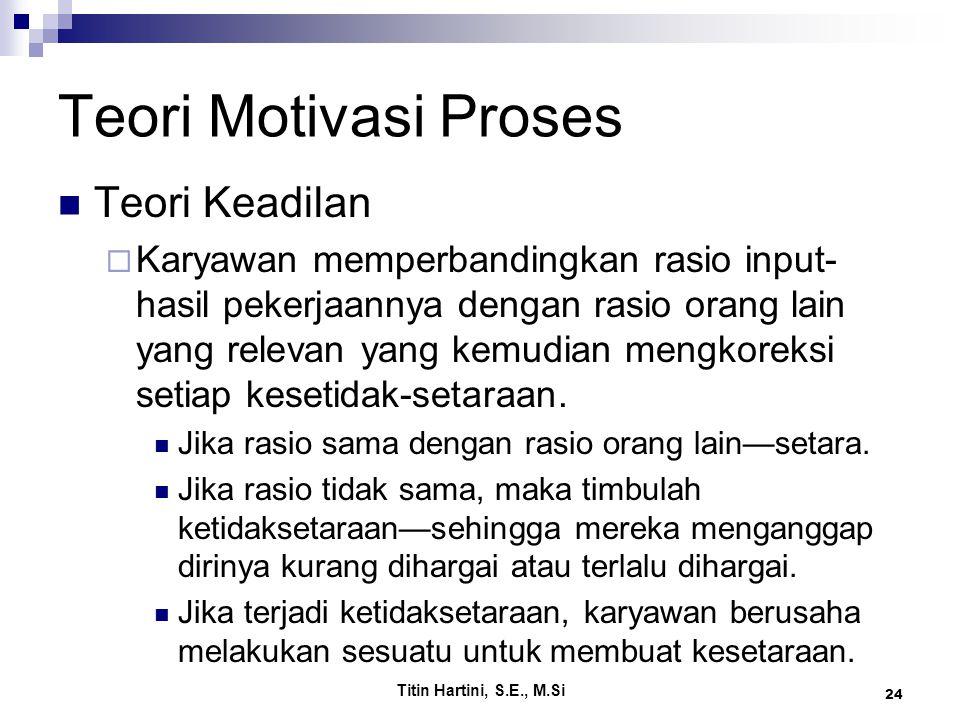 Titin Hartini, S.E., M.Si 24 Teori Motivasi Proses Teori Keadilan  Karyawan memperbandingkan rasio input- hasil pekerjaannya dengan rasio orang lain