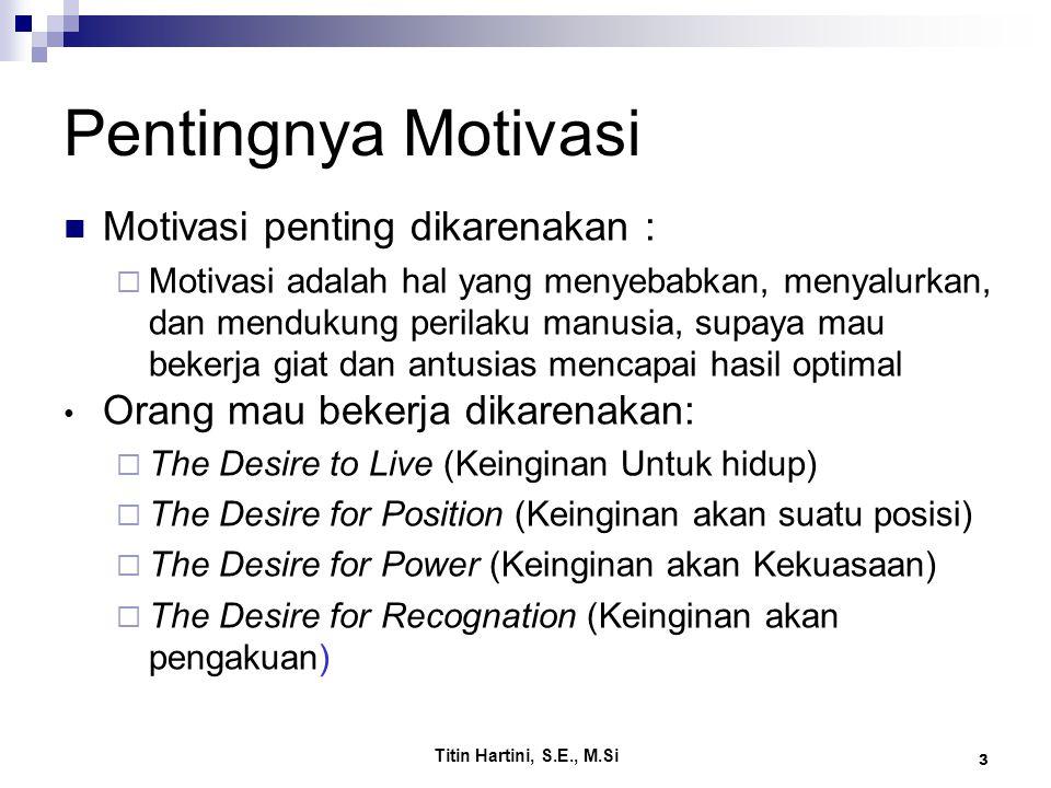 Titin Hartini, S.E., M.Si 3 Pentingnya Motivasi Motivasi penting dikarenakan :  Motivasi adalah hal yang menyebabkan, menyalurkan, dan mendukung perilaku manusia, supaya mau bekerja giat dan antusias mencapai hasil optimal Orang mau bekerja dikarenakan:  The Desire to Live (Keinginan Untuk hidup)  The Desire for Position (Keinginan akan suatu posisi)  The Desire for Power (Keinginan akan Kekuasaan)  The Desire for Recognation (Keinginan akan pengakuan)