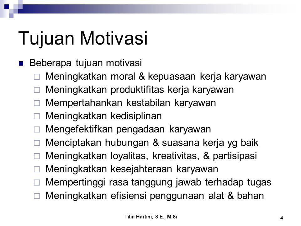 Titin Hartini, S.E., M.Si 4 Tujuan Motivasi Beberapa tujuan motivasi  Meningkatkan moral & kepuasaan kerja karyawan  Meningkatkan produktifitas kerj