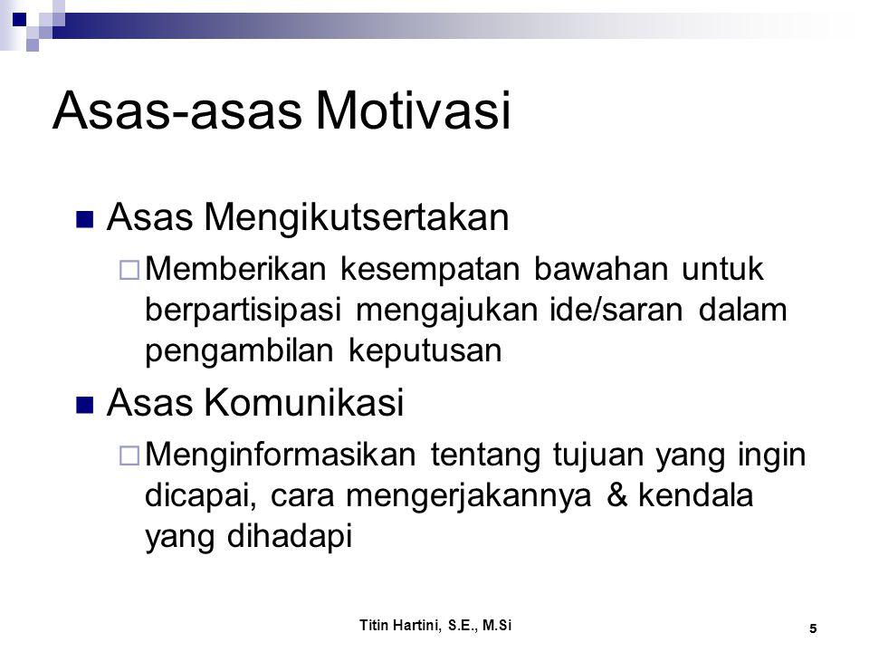 Titin Hartini, S.E., M.Si 5 Asas-asas Motivasi Asas Mengikutsertakan  Memberikan kesempatan bawahan untuk berpartisipasi mengajukan ide/saran dalam p