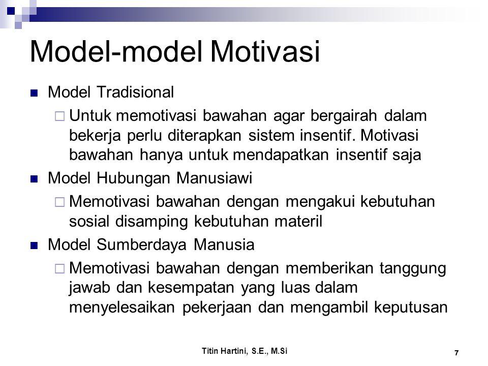 Titin Hartini, S.E., M.Si 7 Model-model Motivasi Model Tradisional  Untuk memotivasi bawahan agar bergairah dalam bekerja perlu diterapkan sistem insentif.