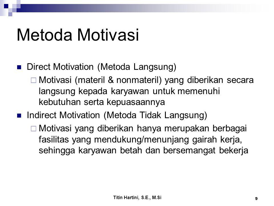 Titin Hartini, S.E., M.Si 9 Metoda Motivasi Direct Motivation (Metoda Langsung)  Motivasi (materil & nonmateril) yang diberikan secara langsung kepada karyawan untuk memenuhi kebutuhan serta kepuasaannya Indirect Motivation (Metoda Tidak Langsung)  Motivasi yang diberikan hanya merupakan berbagai fasilitas yang mendukung/menunjang gairah kerja, sehingga karyawan betah dan bersemangat bekerja