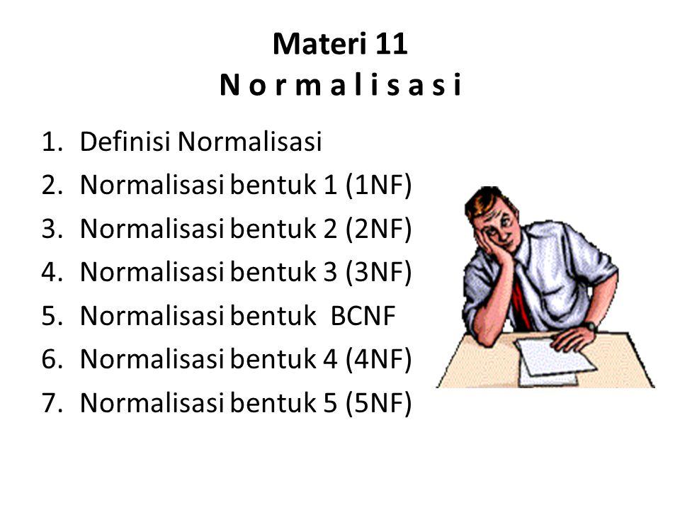 Materi 11 N o r m a l i s a s i 1.Definisi Normalisasi 2.Normalisasi bentuk 1 (1NF) 3.Normalisasi bentuk 2 (2NF) 4.Normalisasi bentuk 3 (3NF) 5.Normalisasi bentuk BCNF 6.Normalisasi bentuk 4 (4NF) 7.Normalisasi bentuk 5 (5NF)