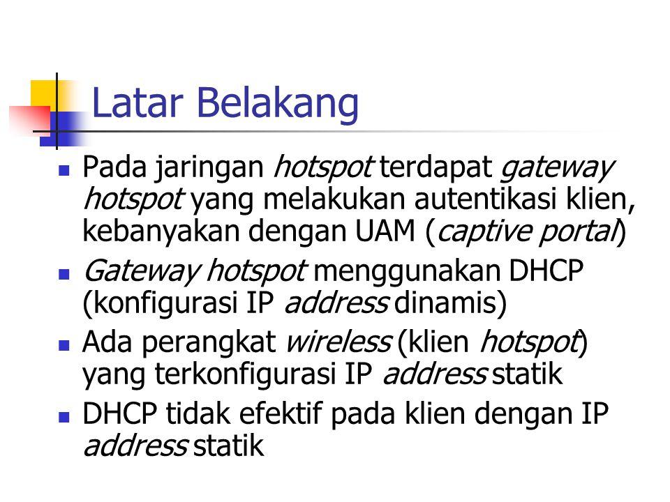 Latar Belakang (cont'd) Pengguna perangkat tidak tahu atau tidak mempunyai privilege untuk mengubah konfigurasi IP address pada perangkatnya Perlu ditambahkan kemampuan pada gateway agar klien dengan IP address statik tetap dapat terkoneksi Digunakan metode Transparent Subnet Gateway untuk tujuan ini