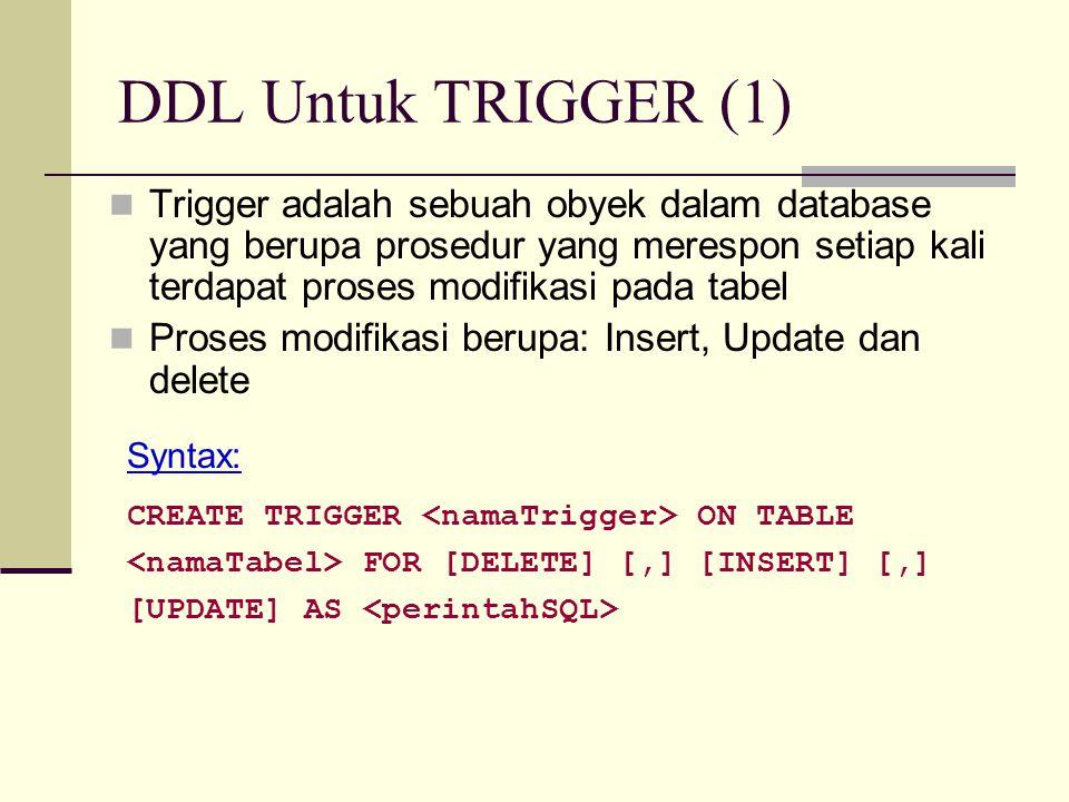 DDL Untuk TRIGGER (1) Trigger adalah sebuah obyek dalam database yang berupa prosedur yang merespon setiap kali terdapat proses modifikasi pada tabel