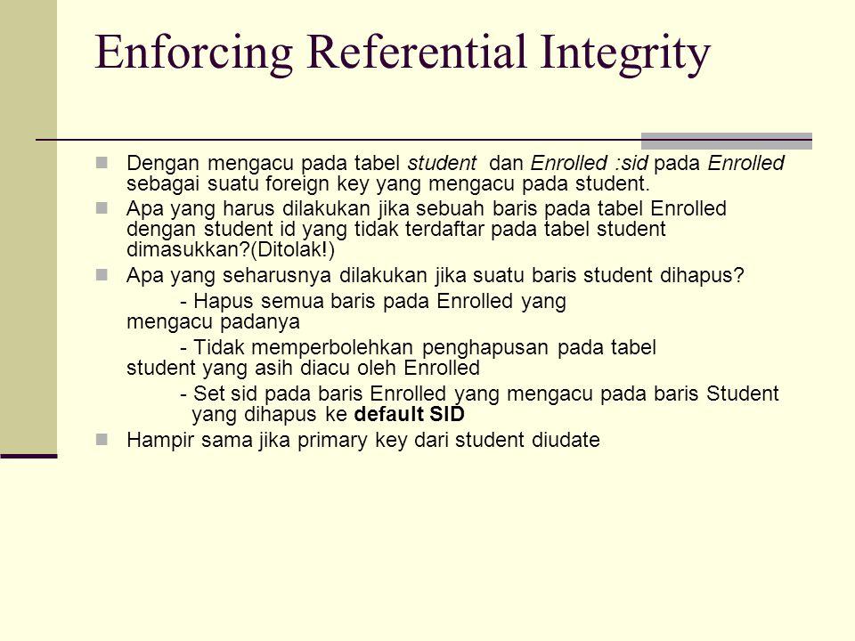 Enforcing Referential Integrity Dengan mengacu pada tabel student dan Enrolled :sid pada Enrolled sebagai suatu foreign key yang mengacu pada student.