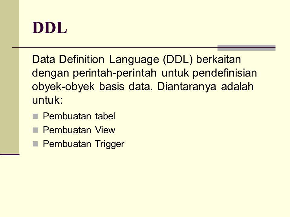 DDL Data Definition Language (DDL) berkaitan dengan perintah-perintah untuk pendefinisian obyek-obyek basis data. Diantaranya adalah untuk: Pembuatan