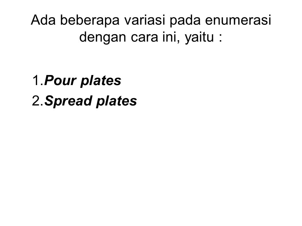Ada beberapa variasi pada enumerasi dengan cara ini, yaitu : 1.Pour plates 2.Spread plates
