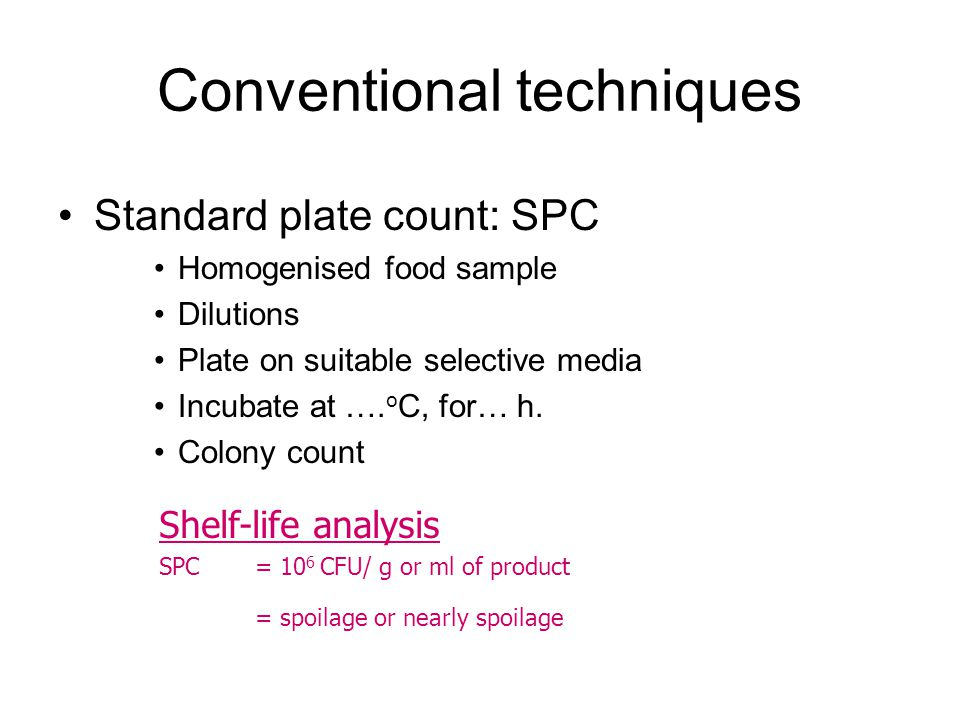 Conventional techniques Standard plate count: SPC Homogenised food sample Dilutions Plate on suitable selective media Incubate at …. o C, for… h. Colo