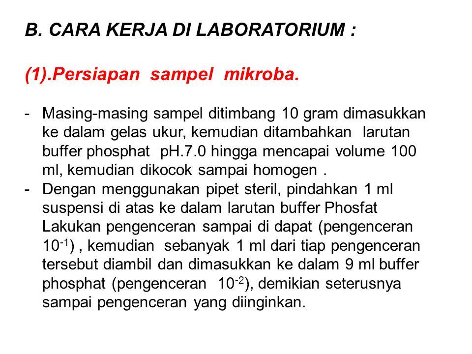 B. CARA KERJA DI LABORATORIUM : (1).Persiapan sampel mikroba. -Masing-masing sampel ditimbang 10 gram dimasukkan ke dalam gelas ukur, kemudian ditamba