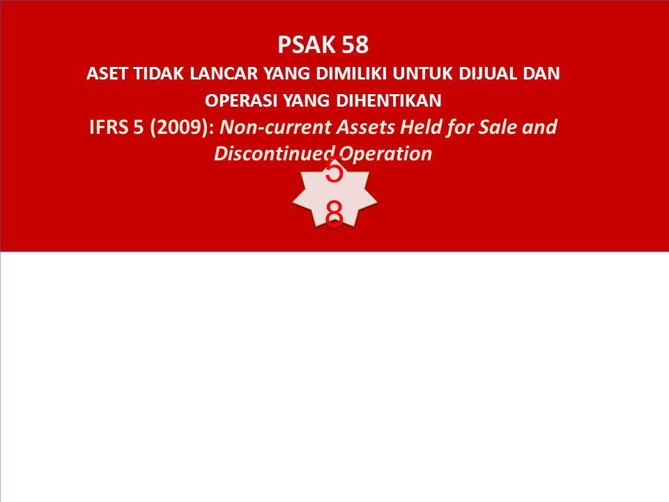 PSAK 58 ASET TIDAK LANCAR YANG DIMILIKI UNTUK DIJUAL DAN OPERASI YANG DIHENTIKAN IFRS 5 (2009): Non-current Assets Held for Sale and Discontinued Operation 5858 5858