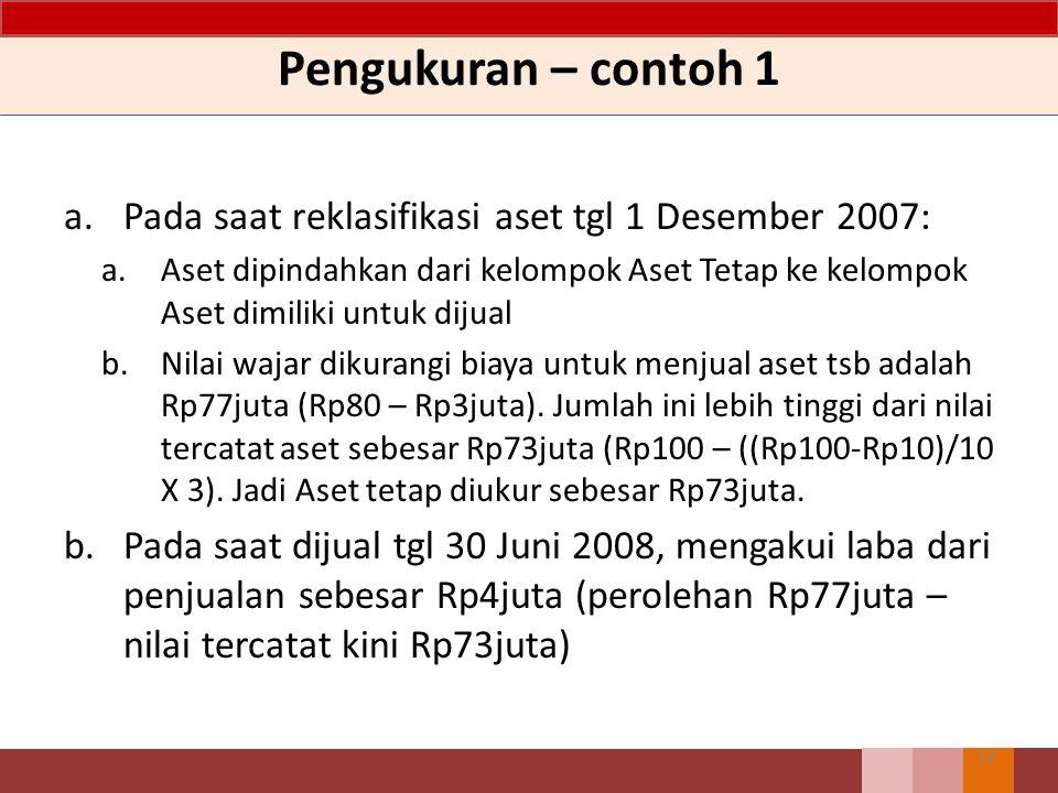 Pengukuran – contoh 1 12 a.Pada saat reklasifikasi aset tgl 1 Desember 2007: a.Aset dipindahkan dari kelompok Aset Tetap ke kelompok Aset dimiliki untuk dijual b.Nilai wajar dikurangi biaya untuk menjual aset tsb adalah Rp77juta (Rp80 – Rp3juta).