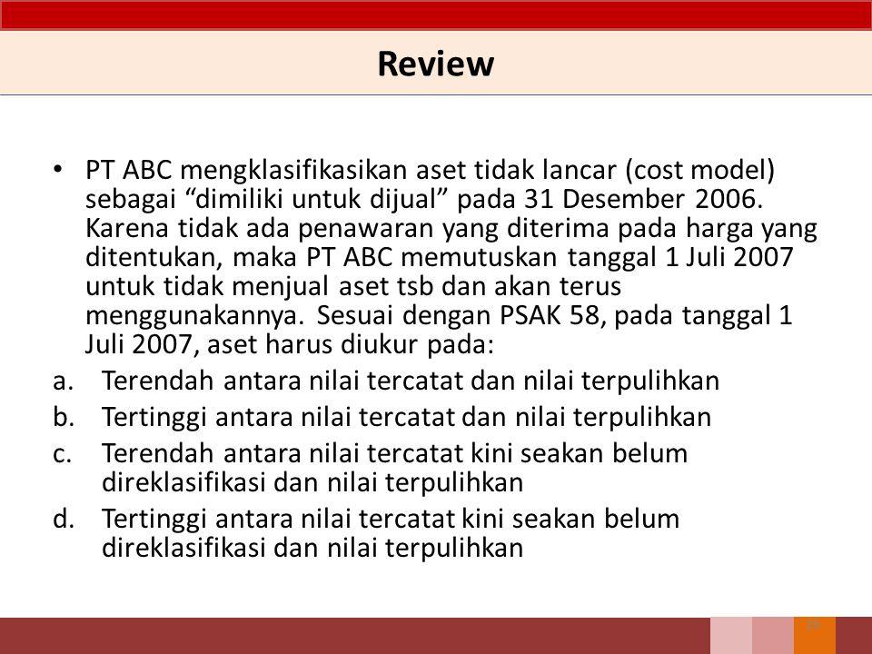 Review 26 PT ABC mengklasifikasikan aset tidak lancar (cost model) sebagai dimiliki untuk dijual pada 31 Desember 2006.