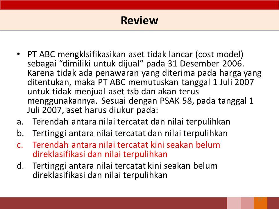 Review 27 PT ABC mengklsifikasikan aset tidak lancar (cost model) sebagai dimiliki untuk dijual pada 31 Desember 2006.