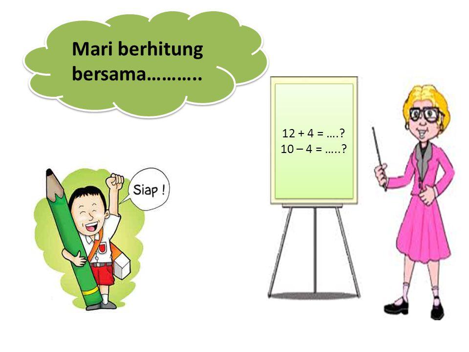 12 + 4 = ….? 10 – 4 = …..? 12 + 4 = ….? 10 – 4 = …..? Mari berhitung bersama………..