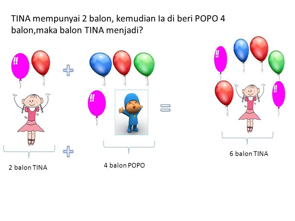 TINA mempunyai 2 balon, kemudian Ia di beri POPO 4 balon,maka balon TINA menjadi? 2 balon TINA 4 balon POPO 6 balon TINA