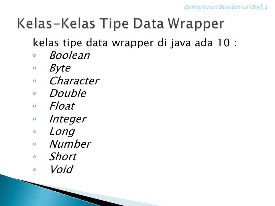 kelas tipe data wrapper di java ada 10 : ◦ Boolean ◦ Byte ◦ Character ◦ Double ◦ Float ◦ Integer ◦ Long ◦ Number ◦ Short ◦ Void Pemrograman Berorienta