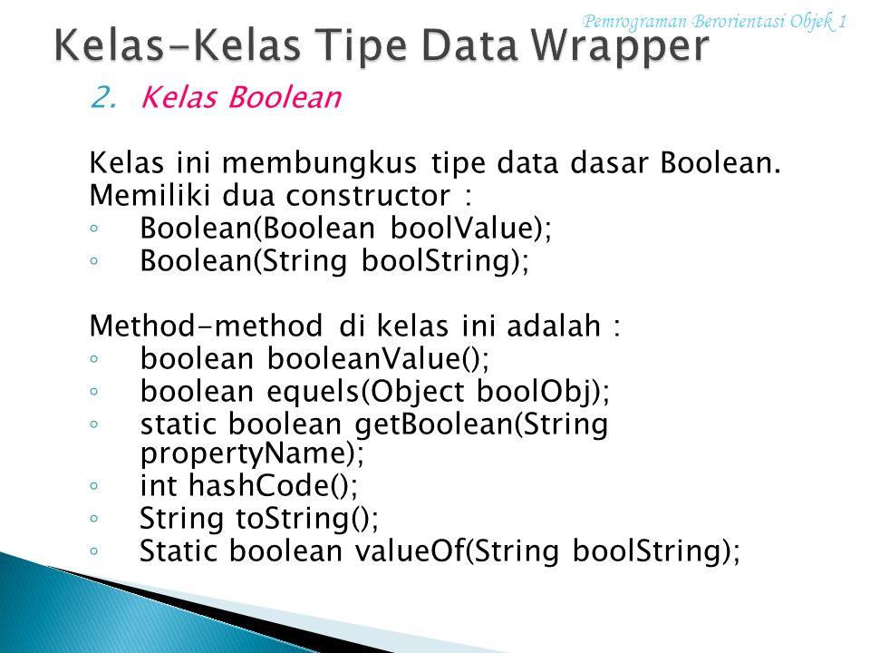 2.Kelas Boolean Kelas ini membungkus tipe data dasar Boolean. Memiliki dua constructor : ◦ Boolean(Boolean boolValue); ◦ Boolean(String boolString); M