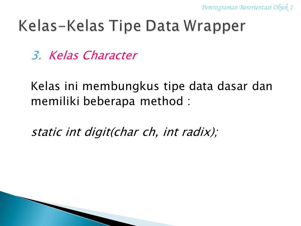 3.Kelas Character Kelas ini membungkus tipe data dasar dan memiliki beberapa method : static int digit(char ch, int radix); Pemrograman Berorientasi O