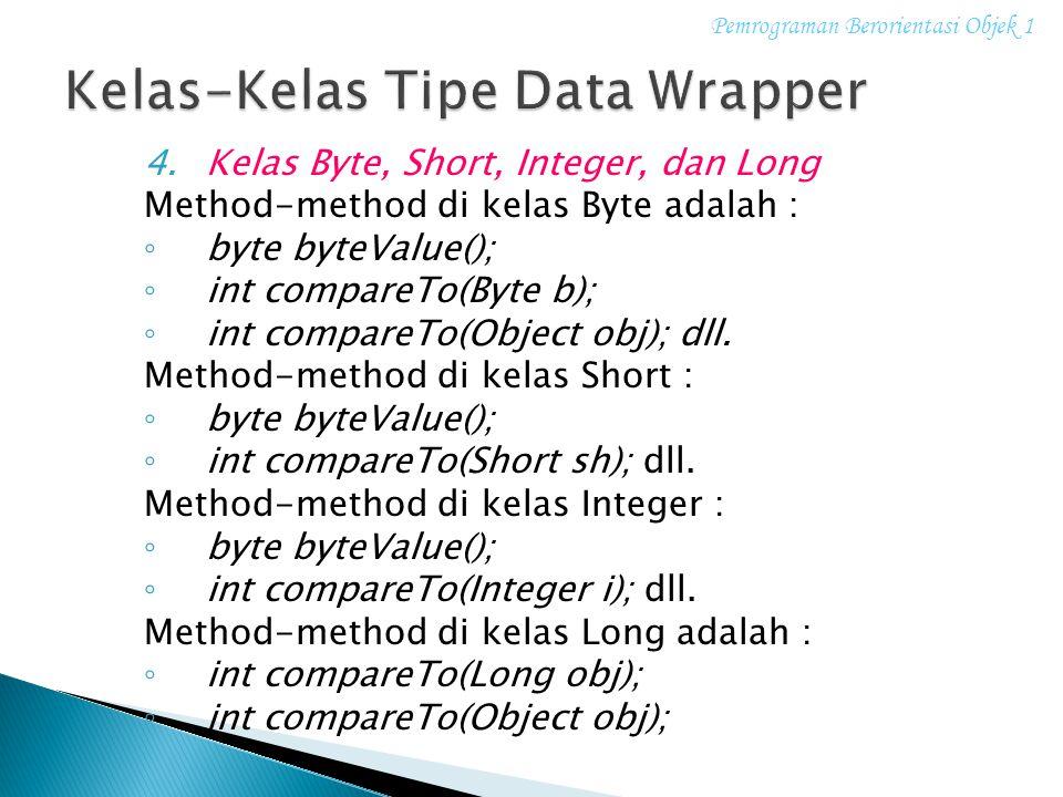 4.Kelas Byte, Short, Integer, dan Long Method-method di kelas Byte adalah : ◦ byte byteValue(); ◦ int compareTo(Byte b); ◦ int compareTo(Object obj);