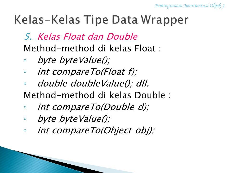 5.Kelas Float dan Double Method-method di kelas Float : ◦ byte byteValue(); ◦ int compareTo(Float f); ◦ double doubleValue(); dll. Method-method di ke