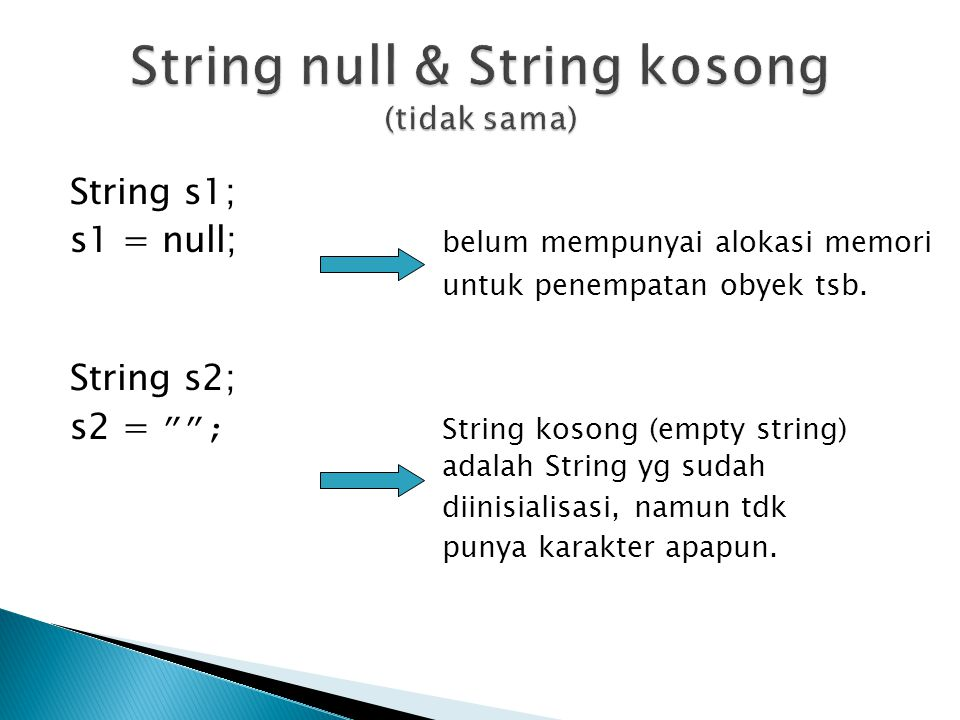 "String s1; s1 = null; belum mempunyai alokasi memori untuk penempatan obyek tsb. String s2; s2 = """"; String kosong (empty string) adalah String yg sud"