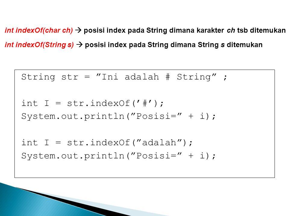 "String str = ""Ini adalah # String"" ; int I = str.indexOf('#'); System.out.println(""Posisi="" + i); int I = str.indexOf(""adalah""); System.out.println(""P"