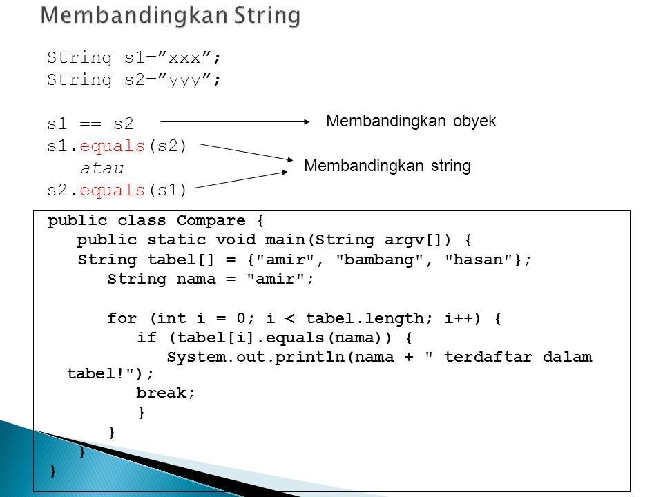 public class Compare { public static void main(String argv[]) { String tabel[] = { amir , bambang , hasan }; String nama = amir ; for (int i = 0; i < tabel.length; i++) { if (tabel[i].equals(nama)) { System.out.println(nama + terdaftar dalam tabel! ); break; } String s1= xxx ; String s2= yyy ; s1 == s2 s1.equals(s2) atau s2.equals(s1) Membandingkan obyek Membandingkan string