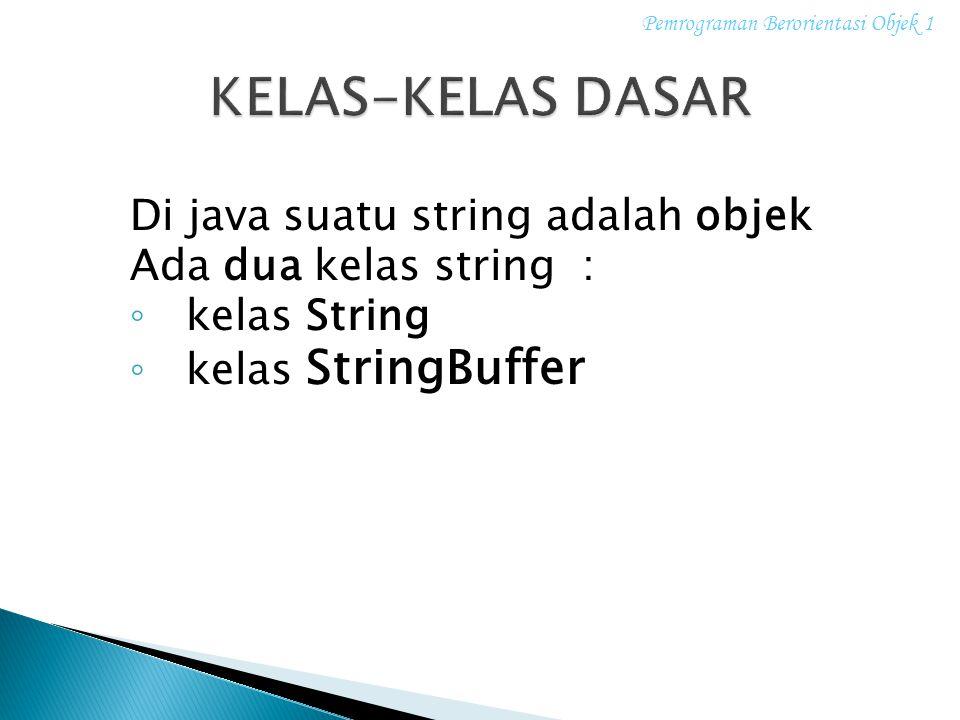 Di java suatu string adalah objek Ada dua kelas string : ◦ kelas String ◦ kelas StringBuffer Pemrograman Berorientasi Objek 1
