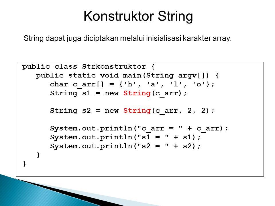 public class Strkonstruktor { public static void main(String argv[]) { char c_arr[] = {'h', 'a', 'l', 'o'}; String s1 = new String(c_arr); String s2 =