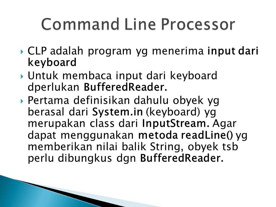  CLP adalah program yg menerima input dari keyboard  Untuk membaca input dari keyboard dperlukan BufferedReader.  Pertama definisikan dahulu obyek
