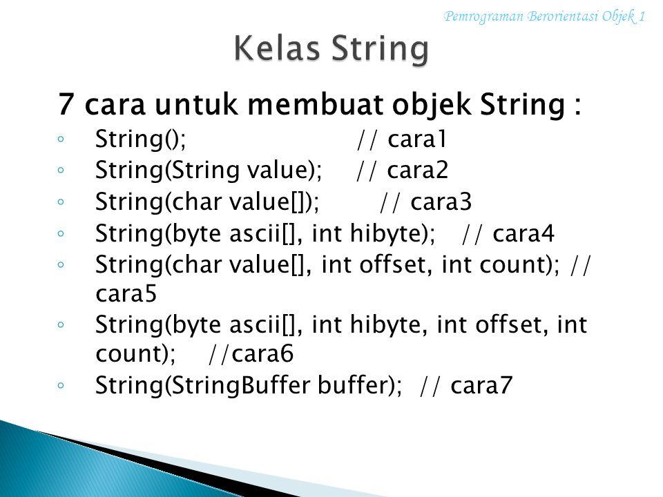 7 cara untuk membuat objek String : ◦ String(); // cara1 ◦ String(String value); // cara2 ◦ String(char value[]); // cara3 ◦ String(byte ascii[], int