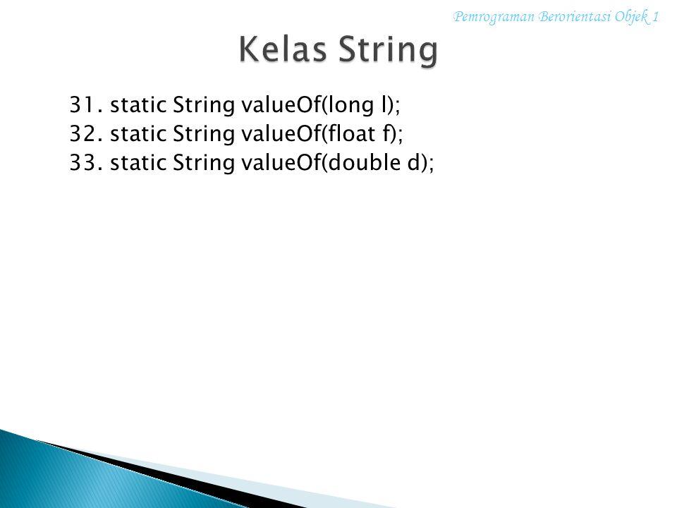 31. static String valueOf(long l); 32. static String valueOf(float f); 33. static String valueOf(double d); Pemrograman Berorientasi Objek 1