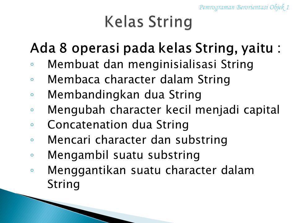 Ada 8 operasi pada kelas String, yaitu : ◦ Membuat dan menginisialisasi String ◦ Membaca character dalam String ◦ Membandingkan dua String ◦ Mengubah