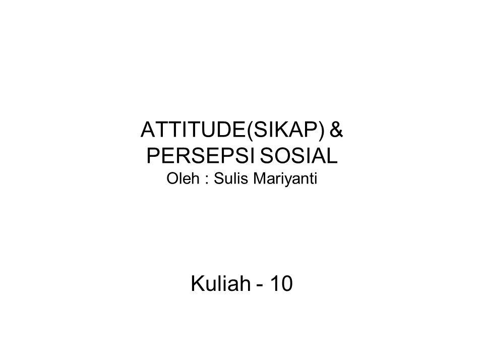ATTITUDE(SIKAP) & PERSEPSI SOSIAL Oleh : Sulis Mariyanti Kuliah - 10