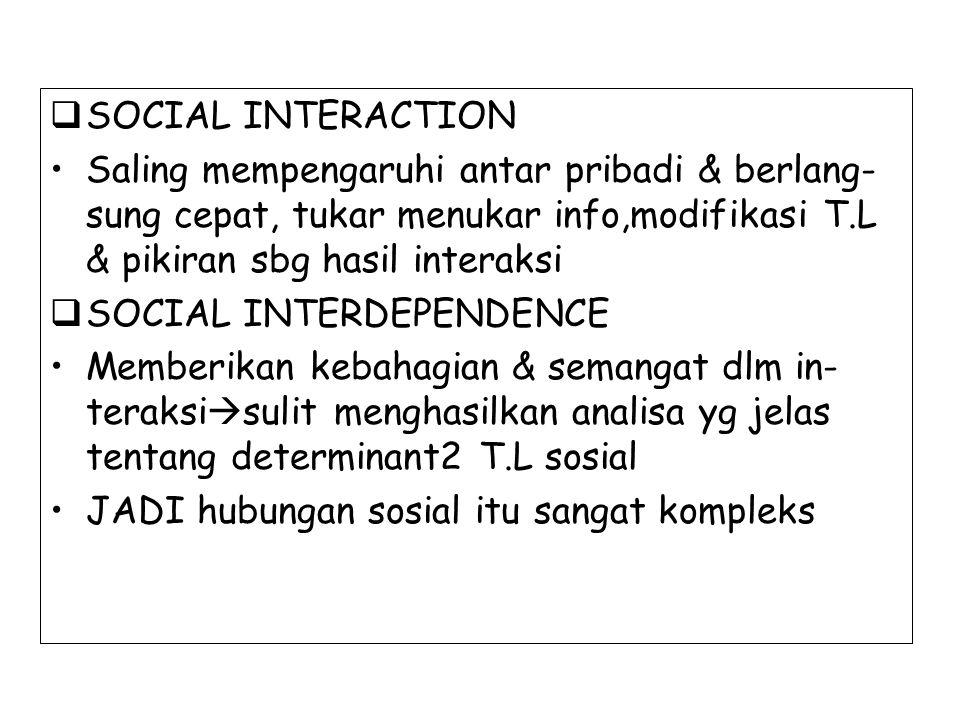  SOCIAL INTERACTION Saling mempengaruhi antar pribadi & berlang- sung cepat, tukar menukar info,modifikasi T.L & pikiran sbg hasil interaksi  SOCIAL