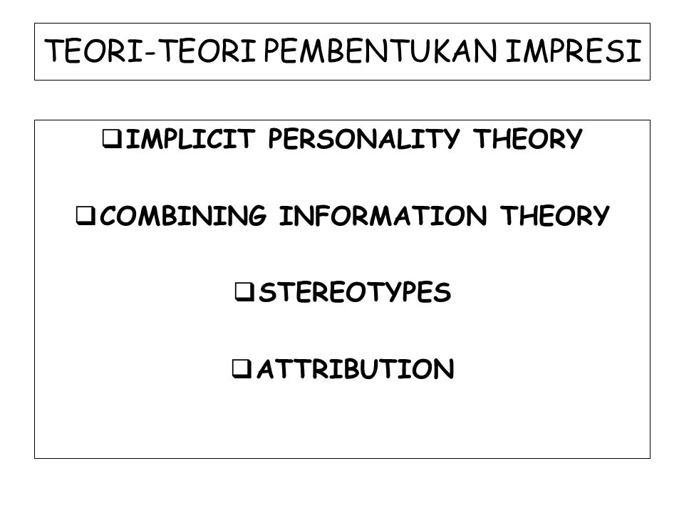 TEORI-TEORI PEMBENTUKAN IMPRESI  IMPLICIT PERSONALITY THEORY  COMBINING INFORMATION THEORY  STEREOTYPES  ATTRIBUTION